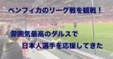 ポルトガル首位のベンフィカに前田大然が挑む!ダルスで試合観戦してきた!